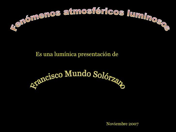Fenómenos atmosféricos luminosos Es una lumínica presentación de Francisco Mundo Solórzano Noviembre 2007