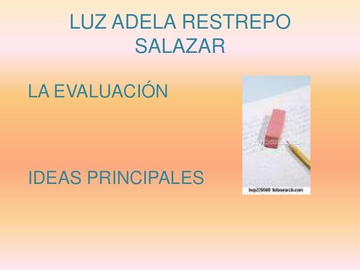 LUZ ADELA RESTREPO SALAZAR<br />LA EVALUACIÓN<br />IDEAS PRINCIPALES<br />