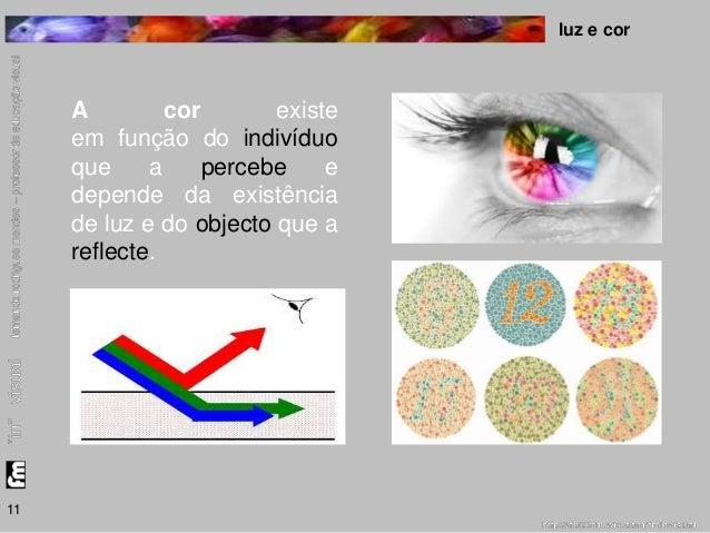 luz e cor  11  A cor existe  em função do indivíduo  que a percebe e  depende da existência  de luz e do objecto que a  re...
