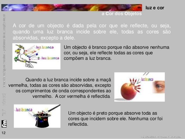 luz e cor  a cor dos objetos  12  A cor de um objecto é dada pela cor que ele reflecte, ou seja,  quando uma luz branca in...