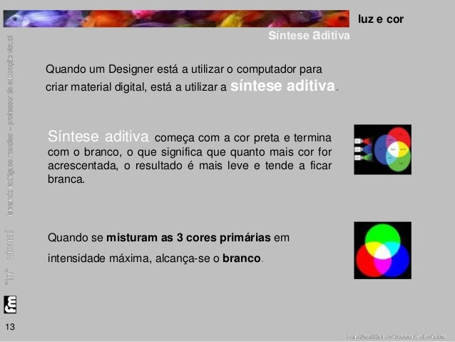 luz e cor  síntese aditiva  13  Quando um Designer está a utilizar o computador para  criar material digital, está a utili...