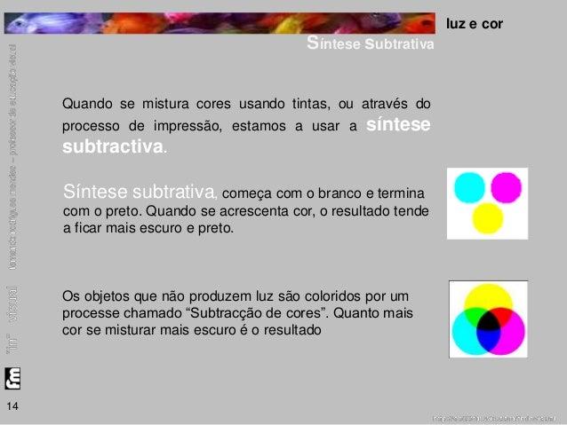luz e cor  Síntese subtrativa  14  Quando se mistura cores usando tintas, ou através do  processo de impressão, estamos a ...
