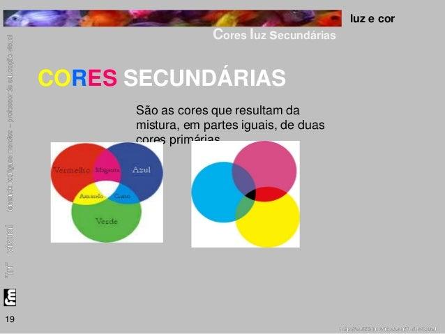 luz e cor  Cores luz secundárias  19  CORES SECUNDÁRIAS  São as cores que resultam da  mistura, em partes iguais, de duas ...