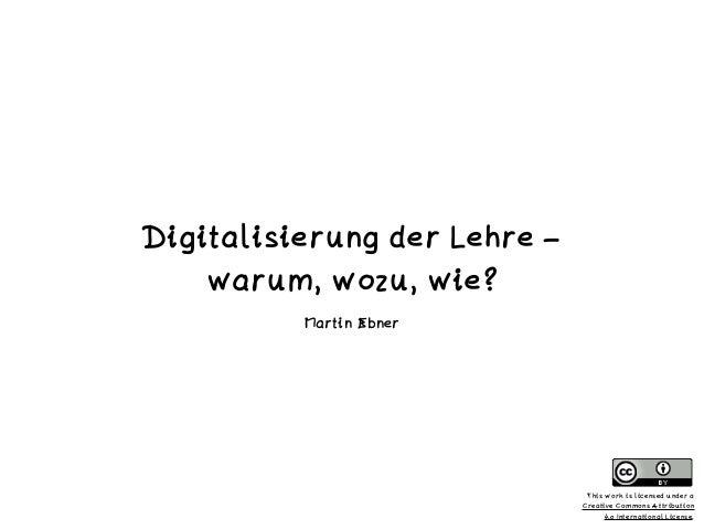 Digitalisierung der Lehre –   warum, wozu, wie? Martin Ebner This work is licensed under a  Creative Commons Attribution ...