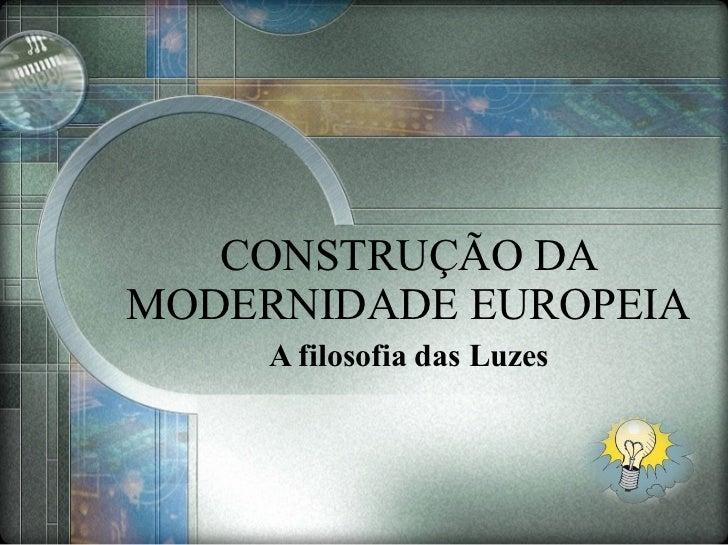 CONSTRUÇÃO DA MODERNIDADE EUROPEIA A filosofia das Luzes