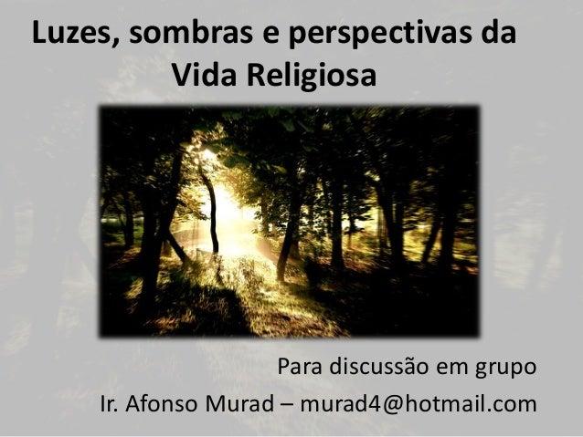 Luzes, sombras e perspectivas da  Vida Religiosa  Para discussão em grupo  Ir. Afonso Murad – murad4@hotmail.com