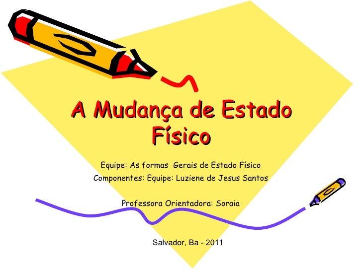 A Mudança de Estado Físico Equipe: As formas  Gerais de Estado Físico Componentes: Equipe: Luziene de Jesus Santos Profess...
