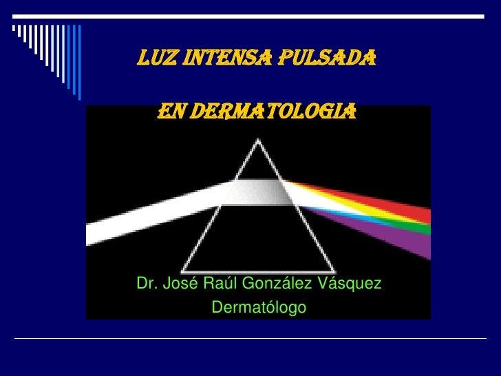 LUZ INTENSA PULSADA EN DERMATOLOGIA<br />Dr. José Raúl González Vásquez<br />Dermatólogo<br />