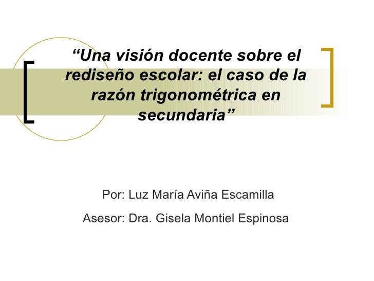 """"""" Una visión docente sobre el rediseño escolar: el caso de la razón trigonométrica en secundaria"""" Por: Luz María Aviña Esc..."""