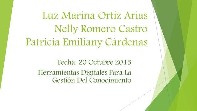 Luz Marina Ortiz Arias Nelly Romero Castro Patricia Emiliany Cárdenas Fecha: 20 Octubre 2015 Herramientas Digitales Para L...