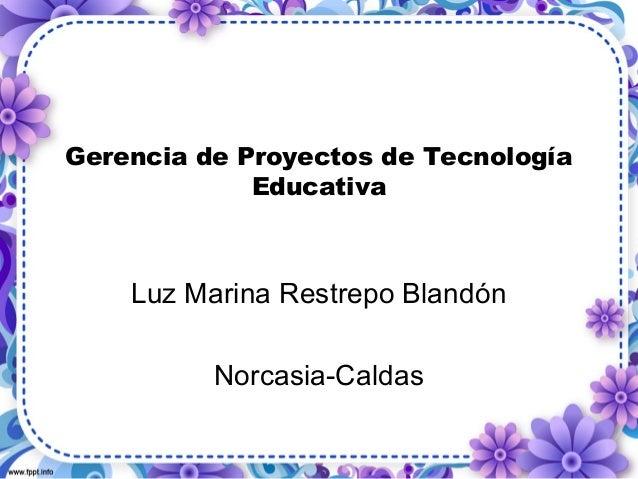 Gerencia de Proyectos de Tecnología  Educativa  Luz Marina Restrepo Blandón  Norcasia-Caldas