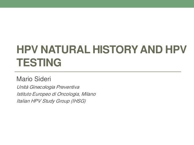 HPV NATURAL HISTORY AND HPV TESTING Mario Sideri Unità Ginecologia Preventiva Istituto Europeo di Oncologia, Milano Italia...
