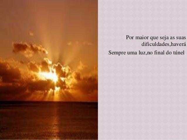 Por maior que seja as suas dificuldades,haverá Sempre uma luz,no final do túnel.