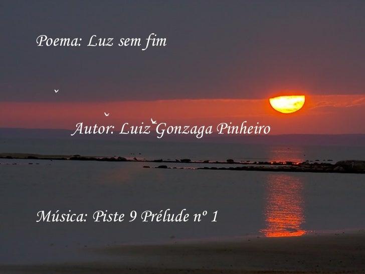Poema: Luz sem fim Autor: Luiz Gonzaga Pinheiro Música: Piste 9 Prélude nº 1