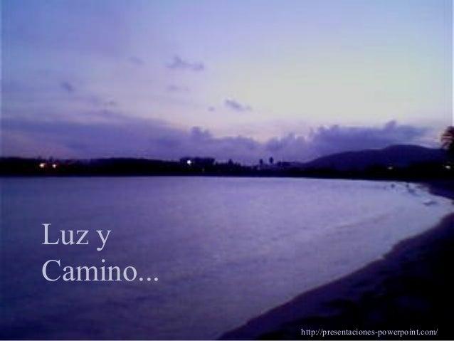 Luz y Camino... http://presentaciones-powerpoint.com/