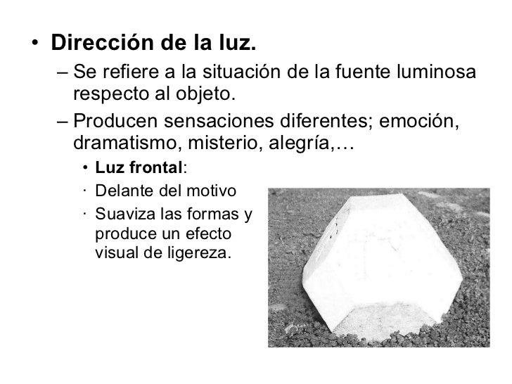 <ul><li>Dirección de la luz. </li></ul><ul><ul><li>Se refiere a la situación de la fuente luminosa respecto al objeto. </l...
