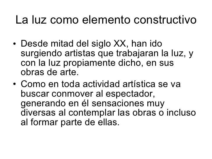 La luz como elemento constructivo <ul><li>Desde mitad del siglo XX, han ido surgiendo artistas que trabajaran la luz, y co...