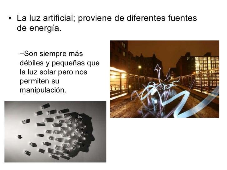 <ul><li>La luz artificial; proviene de diferentes fuentes de energía. </li></ul><ul><ul><li>Son siempre más débiles y pequ...