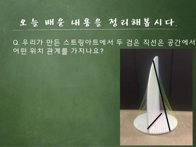 오늘 배운 내용을 정리해봅시다. Q. 우리가 만든 스트링아트에서 두 검은 직선은 공간에서 어떤 위치 관계를 가지나요?
