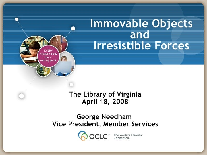 Immovable Objects and  Irresistible Forces The Library of Virginia April 18, 2008 George Needham  Vice President, Member S...