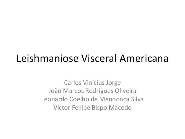 Leishmaniose Visceral Americana Carlos Vinícius Jorge João Marcos Rodrigues Oliveira Leonardo Coelho de Mendonça Silva Vic...