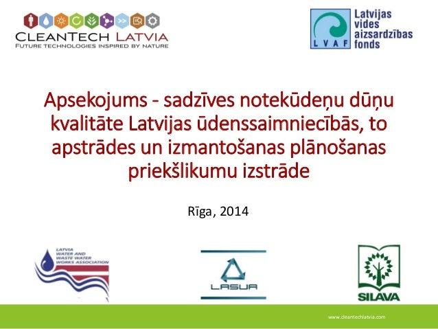 www.cleantechlatvia.com Apsekojums - sadzīves notekūdeņu dūņu kvalitāte Latvijas ūdenssaimniecībās, to apstrādes un izmant...