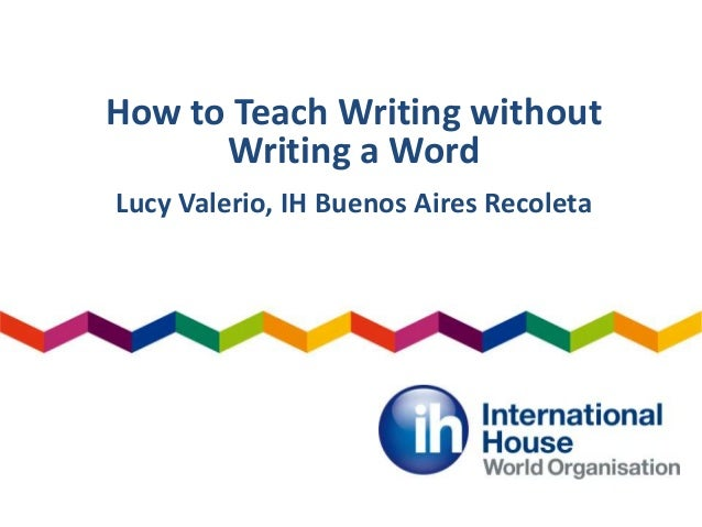 How to Teach Writing without Writing a Word Lucy Valerio, IH Buenos Aires Recoleta