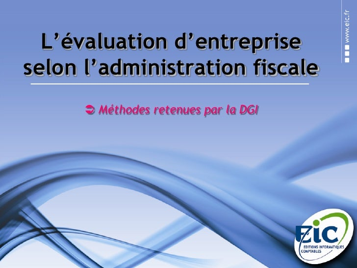 L'évaluation d'entreprise selon l'administration fiscale<br /><ul><li>Méthodes retenues par la DGI et utilisées dans le lo...