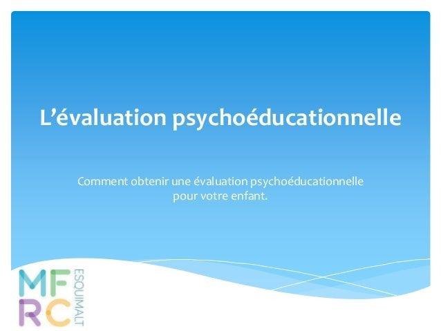 L'évaluation psychoéducationnelle  Comment obtenir une évaluation psychoéducationnelle  pour votre enfant.
