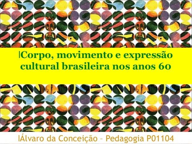 lÁlvaro da Conceição – Pedagogia P01104 lCorpo, movimento e expressão cultural brasileira nos anos 60