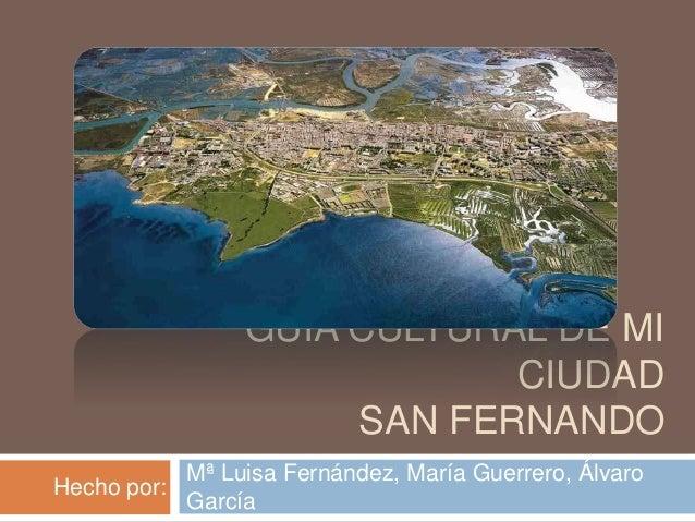 GUÍA CULTURAL DE MI CIUDAD SAN FERNANDO Mª Luisa Fernández, María Guerrero, Álvaro García Hecho por:
