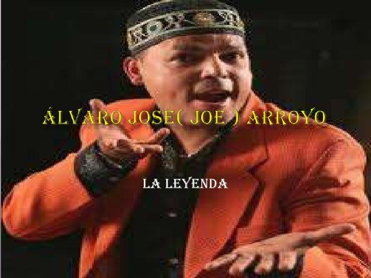 Álvaro José( joe ) arroyo<br />                                                                 La leyenda <br />