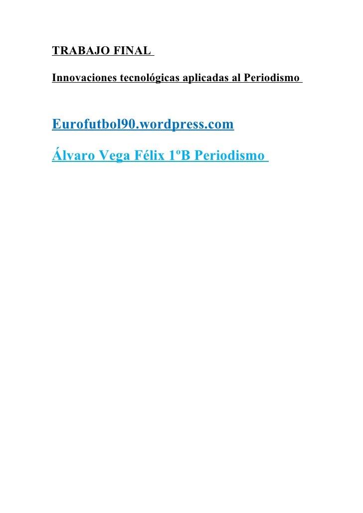 TRABAJO FINALInnovaciones tecnológicas aplicadas al PeriodismoEurofutbol90.wordpress.comÁlvaro Vega Félix 1ºB Periodismo
