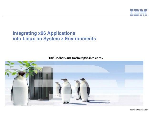 Integrating x86 Applicationsinto Linux on System z Environments               Utz Bacher <utz.bacher@de.ibm.com>          ...