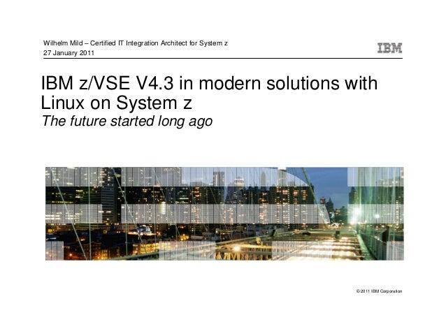 Wilhelm Mild – Certified IT Integration Architect for System z27 January 2011IBM z/VSE V4.3 in modern solutions withLinux ...