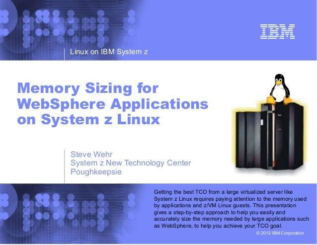 Linux on IBM System zMemory Sizing forWebSphere Applicationson System z Linux      Steve Wehr      System z New Technology...