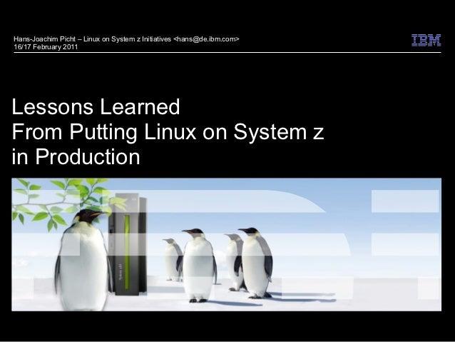 Hans-Joachim Picht – Linux on System z Initiatives <hans@de.ibm.com>16/17 February 2011Lessons LearnedFrom Putting Linux o...