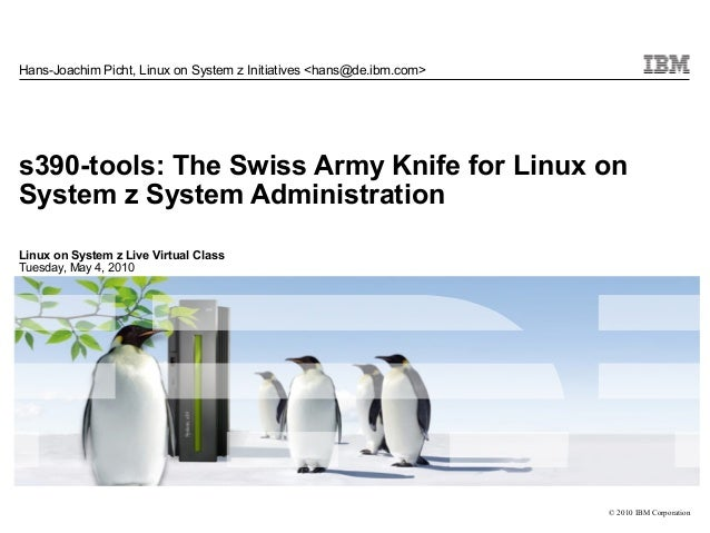 Hans-Joachim Picht, Linux on System z Initiatives <hans@de.ibm.com>s390-tools: The Swiss Army Knife for Linux onSystem z S...