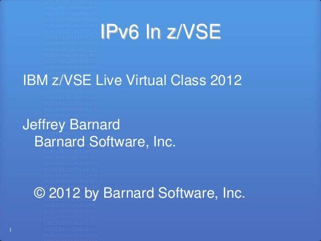IPv6 In z/VSE    IBM z/VSE Live Virtual Class 2012    Jeffrey Barnard      Barnard Software, Inc.     © 2012 by Barnard So...
