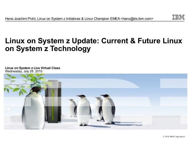 Hans-Joachim Picht, Linux on System z Initiatives & Linux Champion EMEA <hans@de.ibm.com>Linux on System z Update: Current...