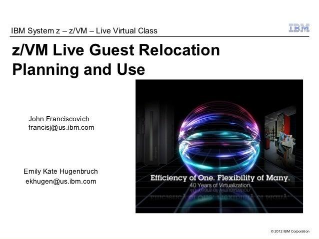 IBM System z – z/VM – Live Virtual Classz/VM Live Guest RelocationPlanning and Use    John Franciscovich    francisj@us.ib...