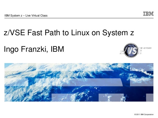 IBM System z – Live Virtual Classz/VSE Fast Path to Linux on System zIngo Franzki, IBM                                    ...