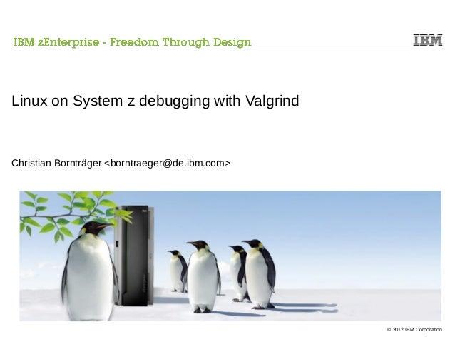 Linux on System z debugging with ValgrindChristian Bornträger <borntraeger@de.ibm.com>                                    ...
