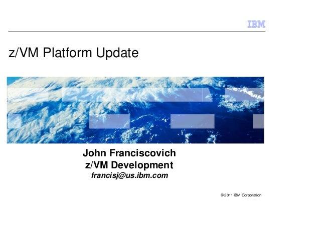z/VM Platform Update           John Franciscovich            z/VM Development            francisj@us.ibm.com              ...