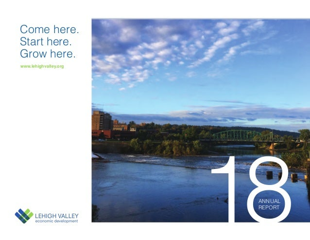 www.lehighvalley.org Come here. Start here. Grow here. 18ANNUAL REPORT