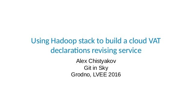 Using Hadoop stack to build a cloud VAT declarations revising service Alex Chistyakov Git in Sky Grodno, LVEE 2016