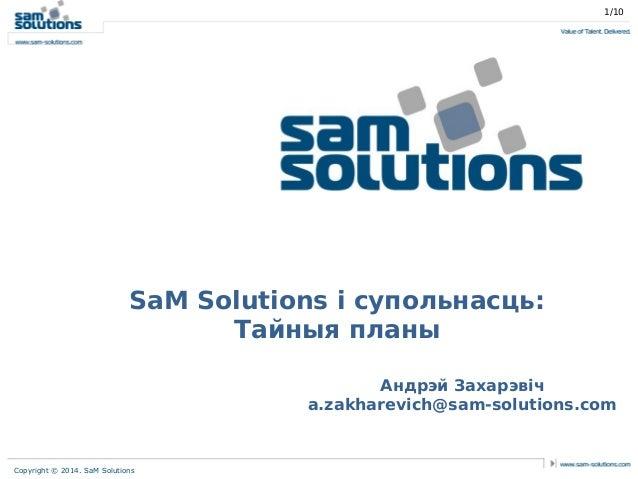 1/10  SaM Solutions і супольнасць: Тайныя планы Андрэй Захарэвіч a.zakharevich@sam-solutions.com  Copyright © 2014. SaM So...