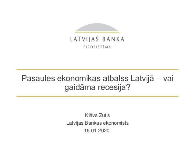 Pasaules ekonomikas atbalss Latvijā – vai gaidāma recesija? Klāvs Zutis Latvijas Bankas ekonomists 16.01.2020.