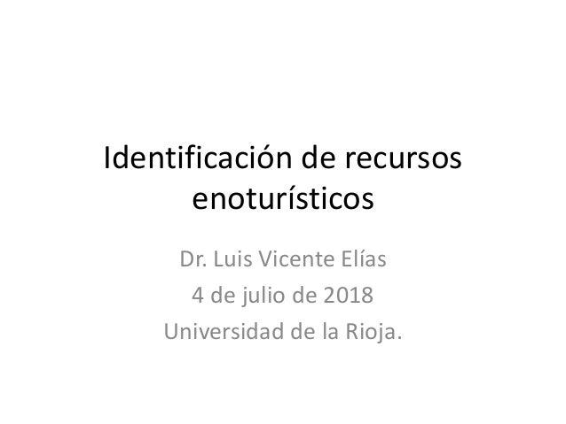 Identificación de recursos enoturísticos Dr. Luis Vicente Elías 4 de julio de 2018 Universidad de la Rioja.