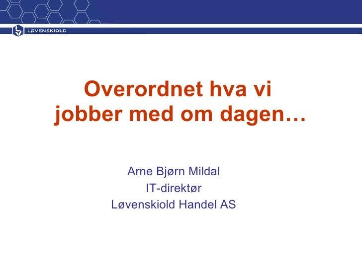 Overordnet hva vi  jobber med om dagen… Arne Bjørn Mildal IT-direktør Løvenskiold Handel AS